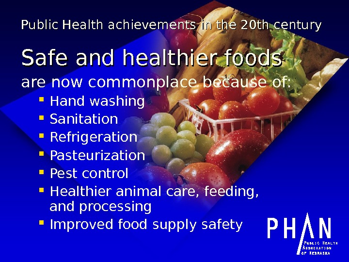 Public Health achievements in the 20 th century Safe and healthier foods are now commonplace because