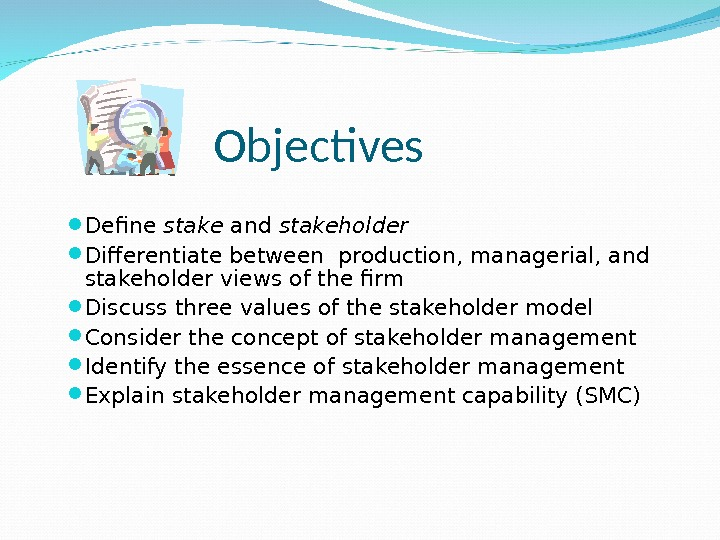Objectives Define stake and stakeholder Differentiate between production, managerial, and stakeholder views of the firm Discuss