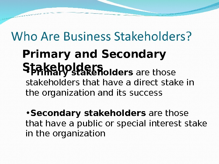Primary and Secondary Stakeholders • Primary stakeholders are those stakeholders that have a direct stake in