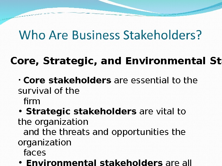 Core, Strategic, and Environmental Stakeholders •  Core stakeholders are essential to the survival of the