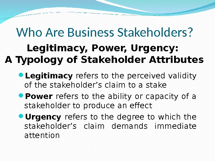 Who Are Business Stakeholders?  Legitimacy refers to the perceived validity of the stakeholder's claim to