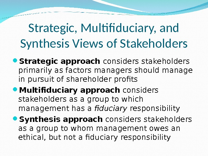 Strategic, Multifiduciary, and Synthesis Views of Stakeholders Strategic approach considers stakeholders primarily as factors managers should