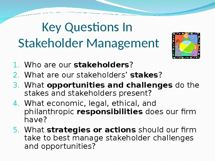 Key Questions In Stakeholder Management 1. Who are our stakeholders ? 2. What are our stakeholders'