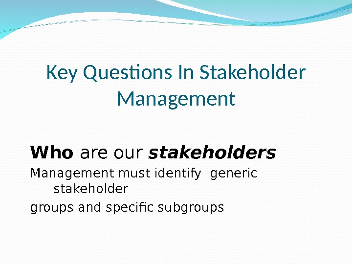 Key Questions In Stakeholder Management Who are our stakeholders Management must identify generic stakeholder groups and