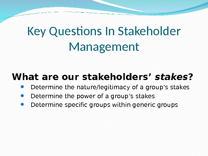 Key Questions In Stakeholder Management What are our stakeholders' stakes ?  Determine the nature/legitimacy of