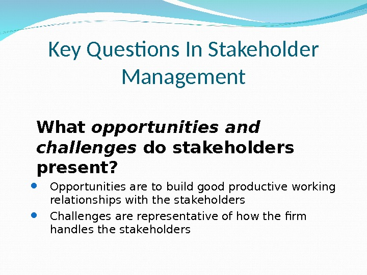 Key Questions In Stakeholder Management What opportunities and challenges do stakeholders present? Opportunities are to build