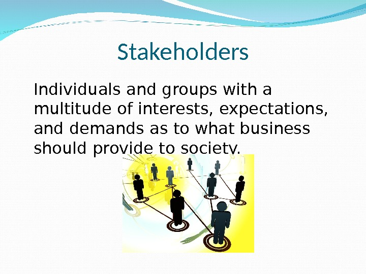 Stakeholders Individuals and groups with a multitude of interests, expectations,  and demands as to what