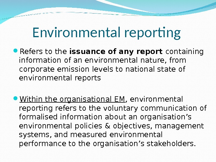 Environmental reporting  Refers to the issuance of any report containing information of an environmental nature,