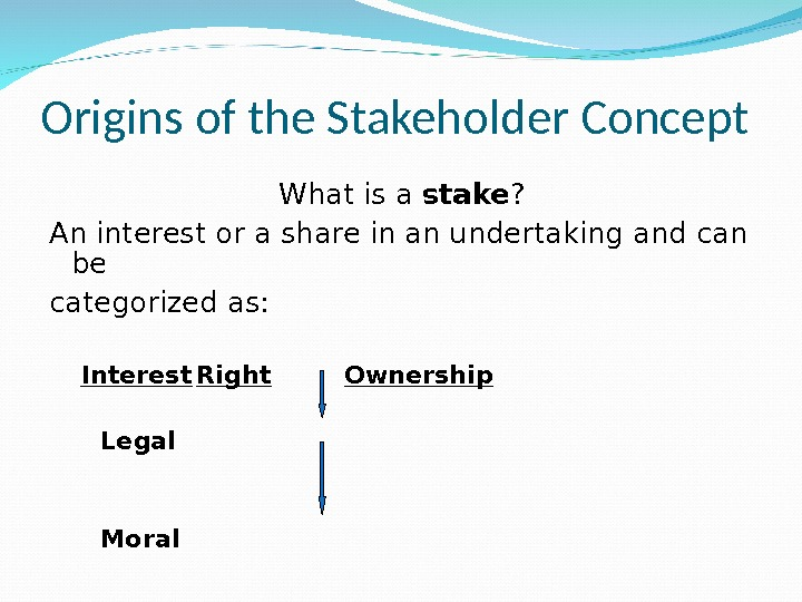 Origins of the Stakeholder Concept What is a stake ? An interest or a share in