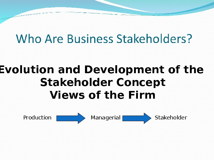 Evolution and Development of the Stakeholder Concept Views of the Firm Production  Managerial