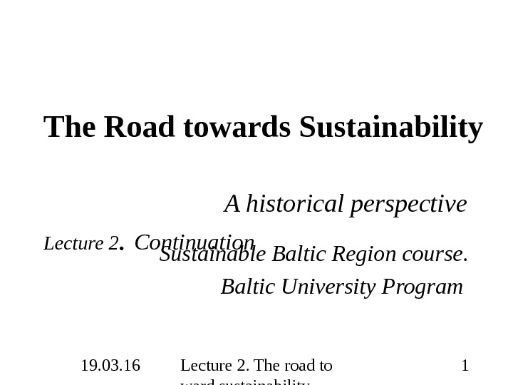 19. 03. 16 Lecture 2. The road to ward sustainability 1 The Road towards Sustainability