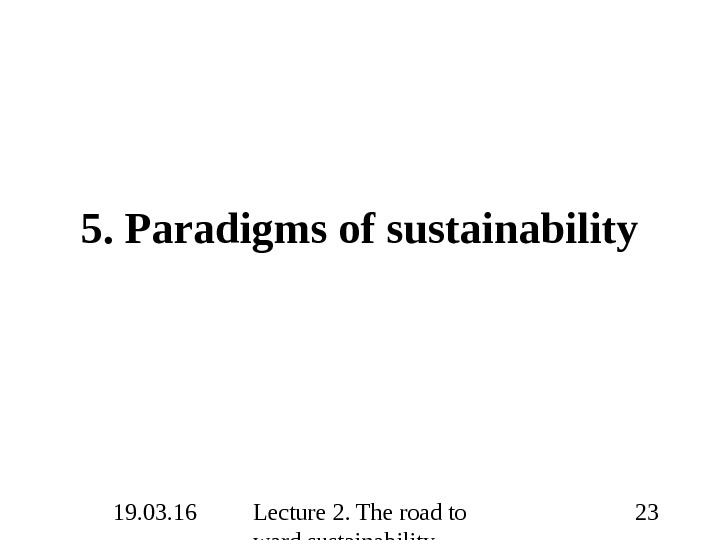 19. 03. 16 Lecture 2. The road to ward sustainability 235. Paradigms of sustainability