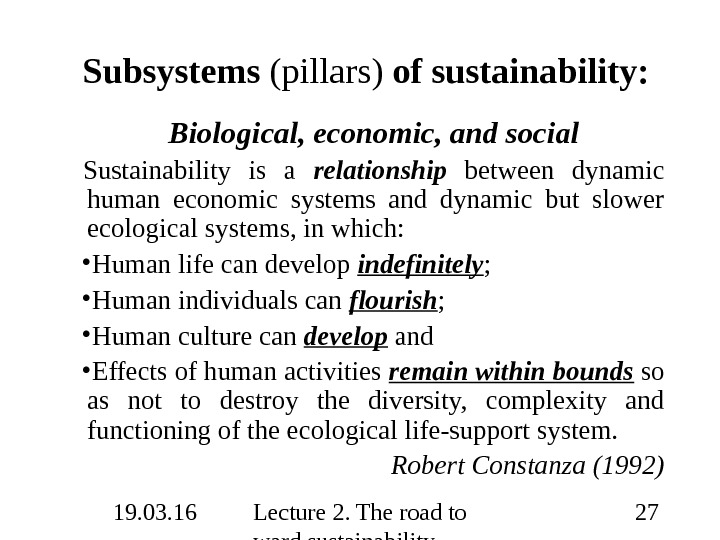 19. 03. 16 Lecture 2. The road to ward sustainability 27 Subsystems (pillars) of sustainability: Biological,