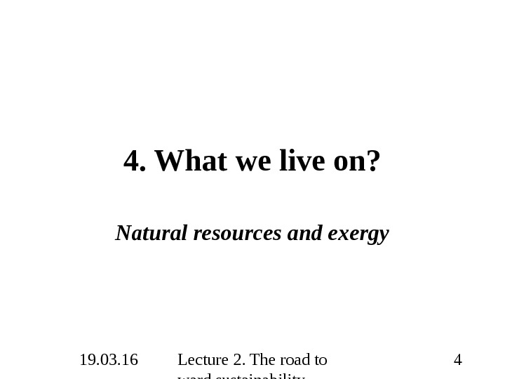 19. 03. 16 Lecture 2. The road to ward sustainability 44. What we live on? Natural