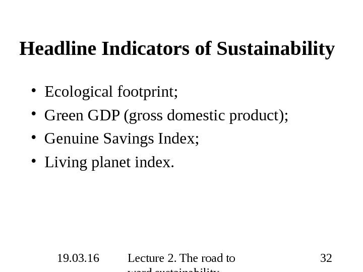 19. 03. 16 Lecture 2. The road to ward sustainability 32 Headline Indicators of Sustainability •