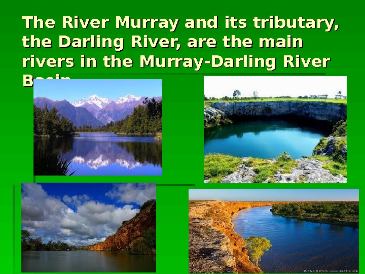The River Murray and its tributary,  the Darling River, are the main rivers in the