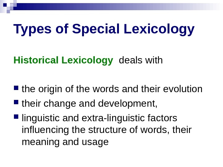 Types of Special Lexicology Historical Lexicology  deals with  the origin of the