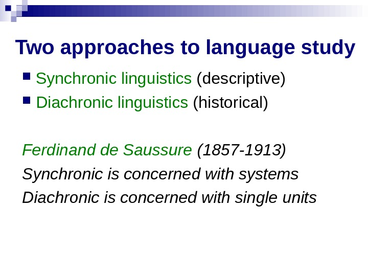 Two approaches to language study Synchronic linguistics (descriptive) Diachronic linguistics (historical) Ferdinand de Saussure