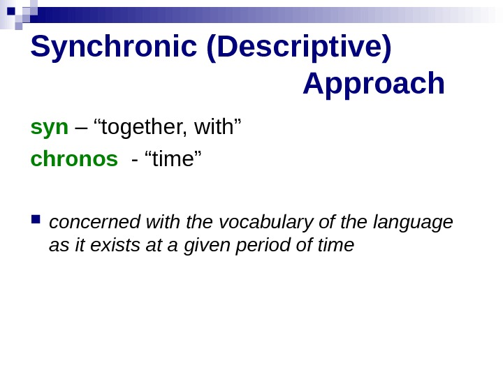 "Synchronic (Descriptive)    Approach syn – ""together, with"" chronos  - ""time"""