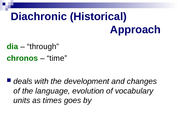 "Diachronic (Historical)      Approach dia – ""through"" chronos – ""time"""