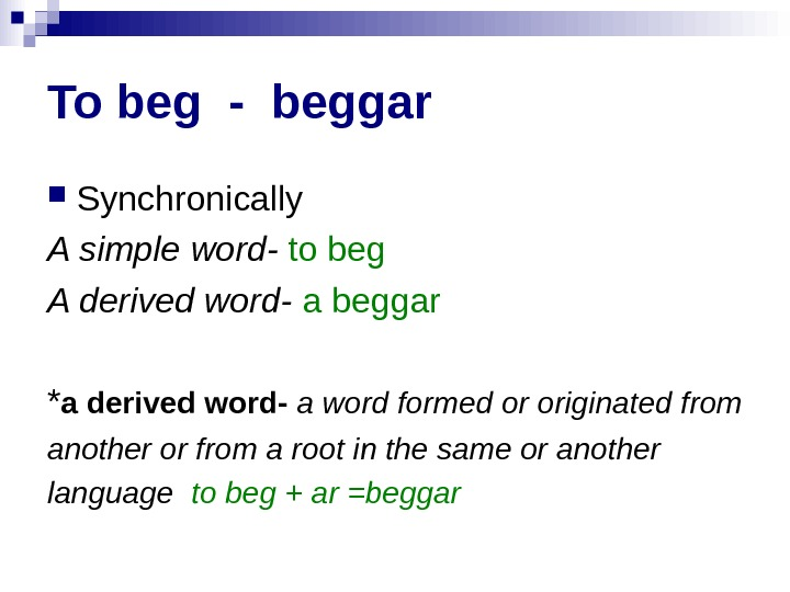 To beg - beggar Synchronically A simple word-  to beg A derived word-