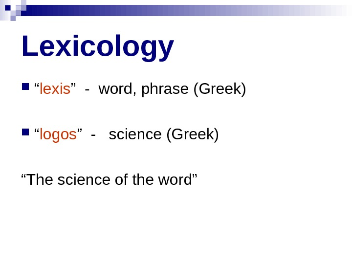 "Lexicology "" lexis "" - word, phrase (Greek) "" logos "" -  science"