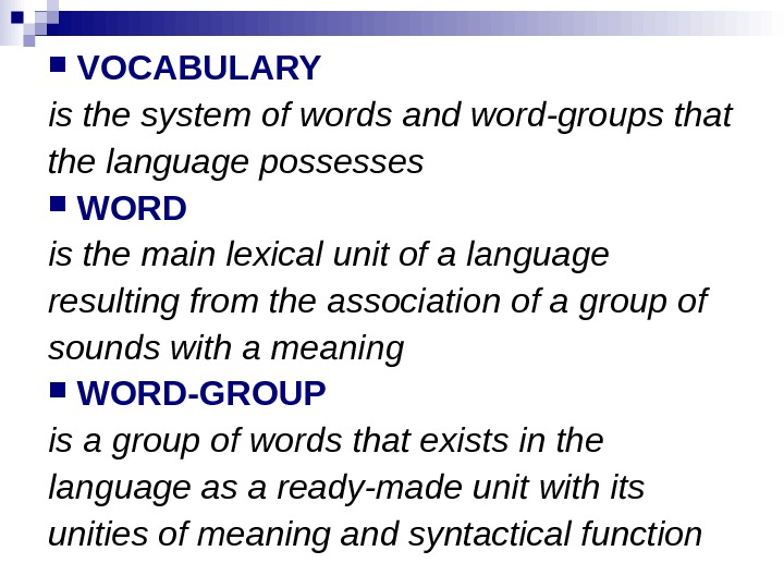 VOCABULARY is the system of words and word-groups that the language possesses WORD is the