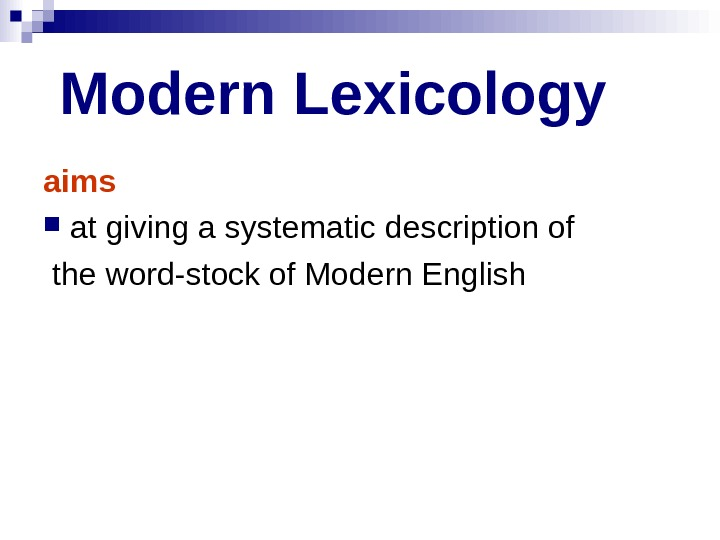 Modern Lexicology  aims  at giving a systematic description of  the word-stock of