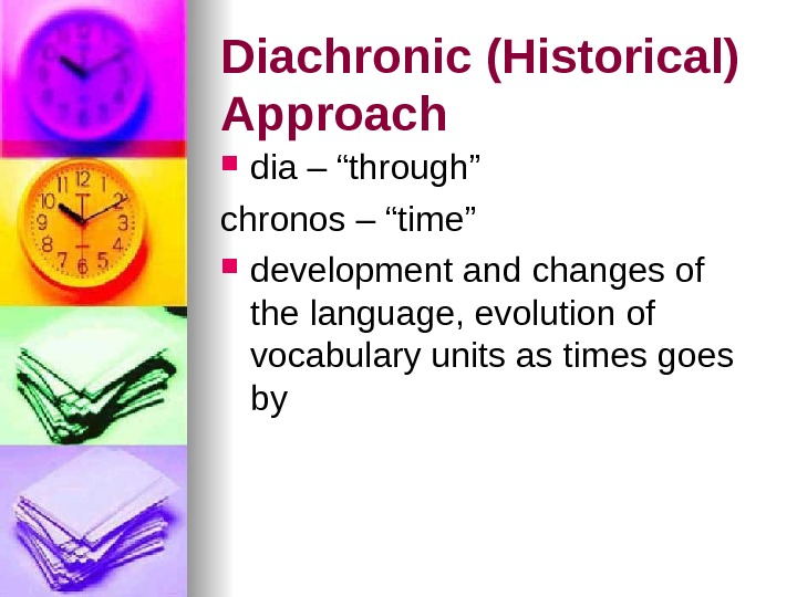 "Diachronic (Historical) Approach dia – ""through"" chronos – ""time"" development and changes of the language, evolution"