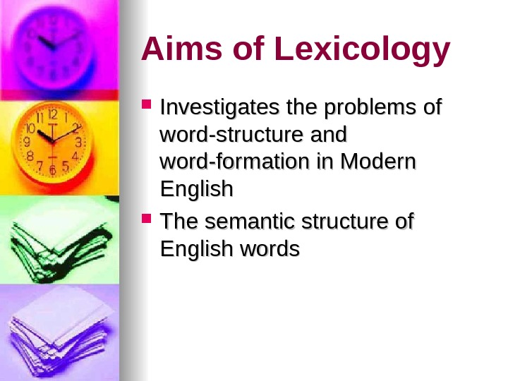 Aims of Lexicology Investigates the problems of word-structure and word-formation in Modern English The semantic structure