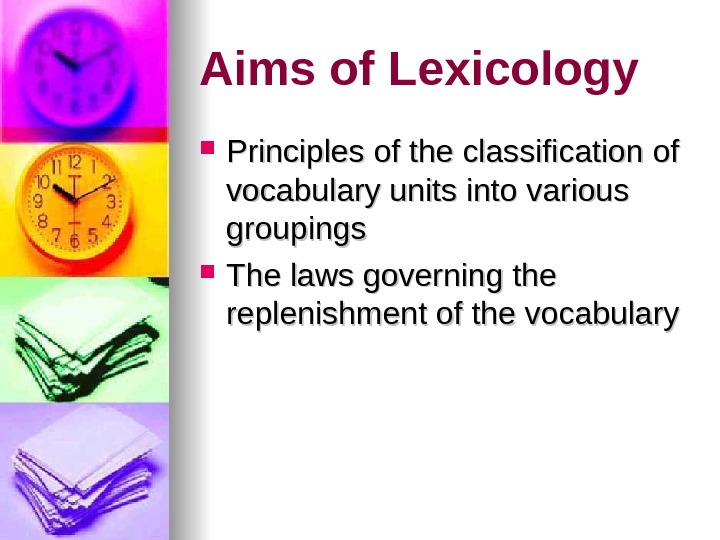 Aims of Lexicology Principles of the classification of vocabulary units into various groupings The laws governing