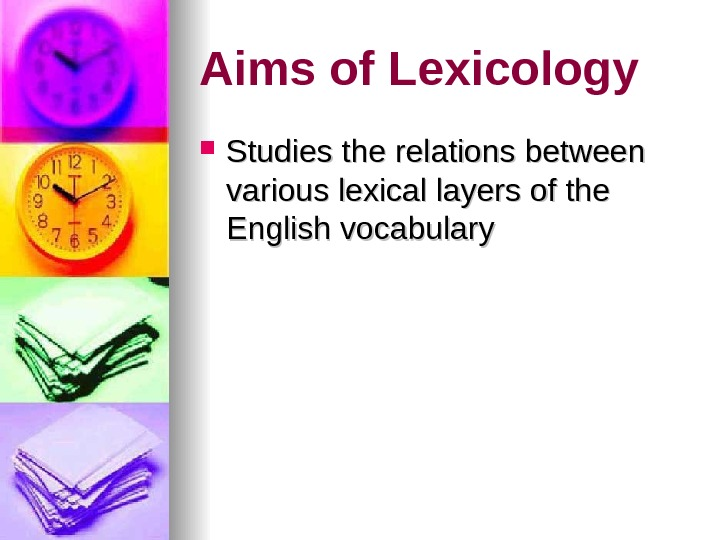 Aims of Lexicology Studies the relations between various lexical layers of the English vocabulary