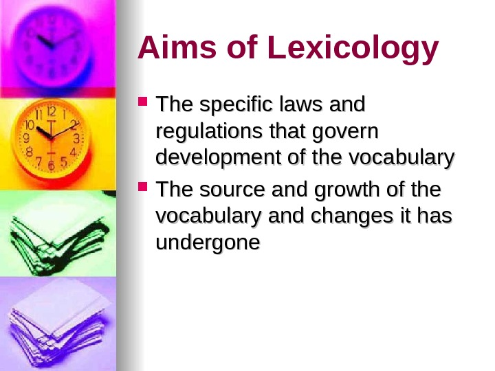 Aims of Lexicology The specific laws and regulations that govern development of the vocabulary The source