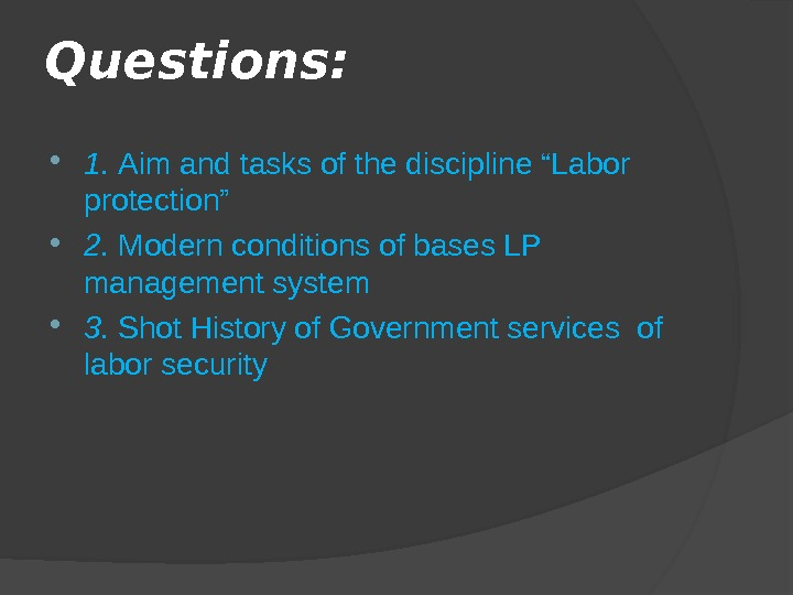 "Questions:  1.  Aim and tasks of the discipline ""Labor protection"" 2.  Modern conditions"