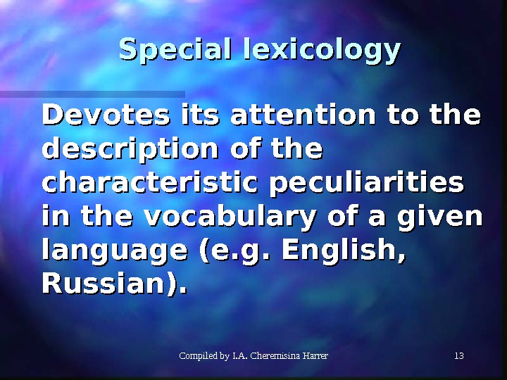 Compiled by I. A. Cheremisina Harrer 1313 Special lexicology Devotes its attention to the description of