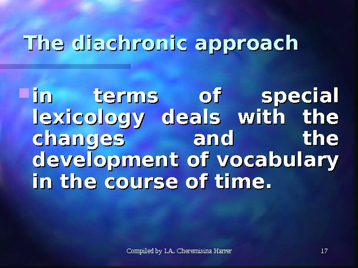 Compiled by I. A. Cheremisina Harrer 1717 The diachronic approach in terms of special lexicology deals