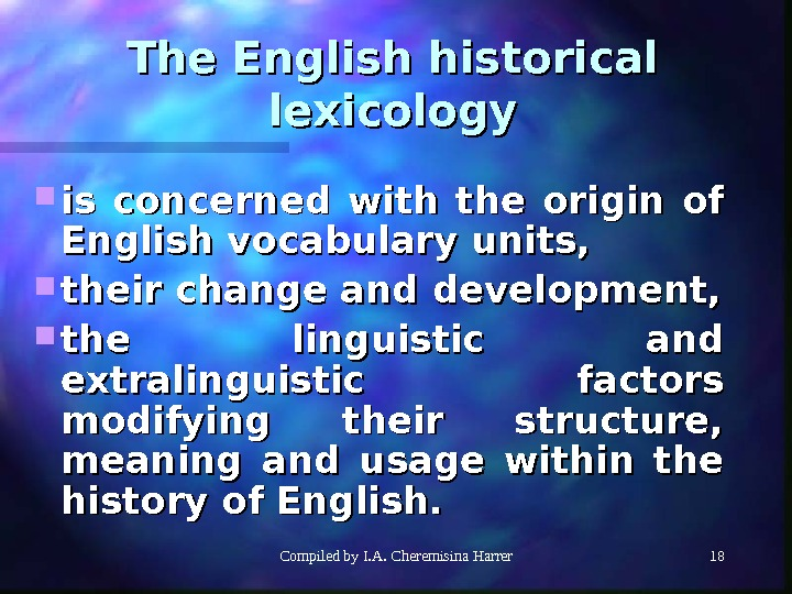 Compiled by I. A. Cheremisina Harrer 1818 The English historical lexicology is concerned with the origin