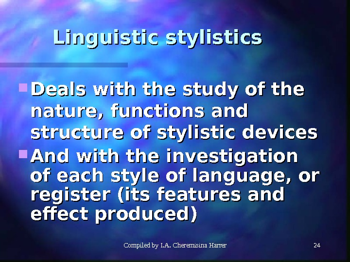 Compiled by I. A. Cheremisina Harrer 2424 Linguistic stylistics Deals with the study of the nature,