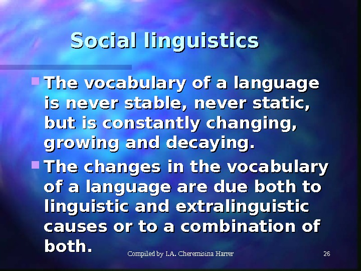 Compiled by I. A. Cheremisina Harrer 26 Social linguistics The vocabulary of a language is never