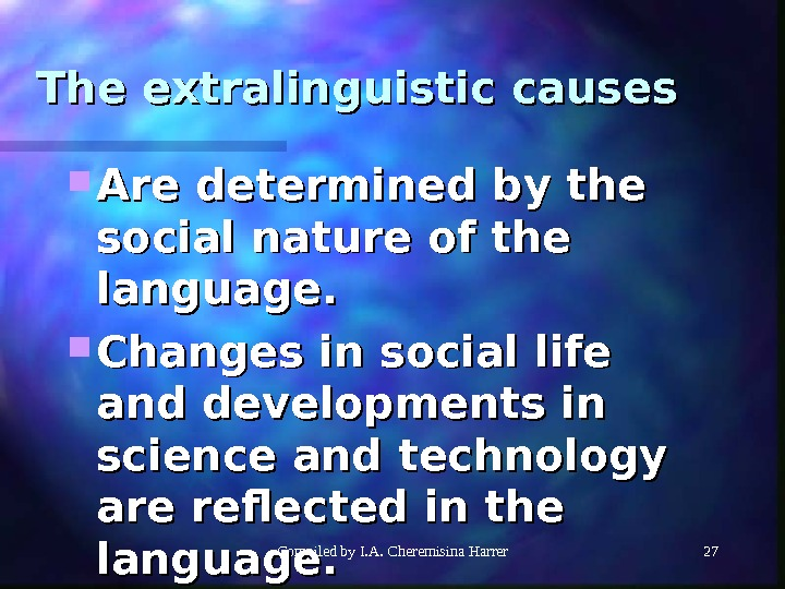 Compiled by I. A. Cheremisina Harrer 27 The extralinguistic causes Are determined by the social nature