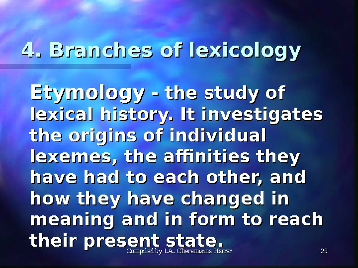 Compiled by I. A. Cheremisina Harrer 294. Branches of lexicology Etymology - the study of lexical