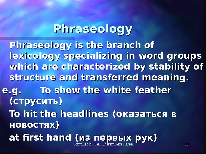 Compiled by I. A. Cheremisina Harrer 39 Phraseology is the branch of lexicology specializing in word