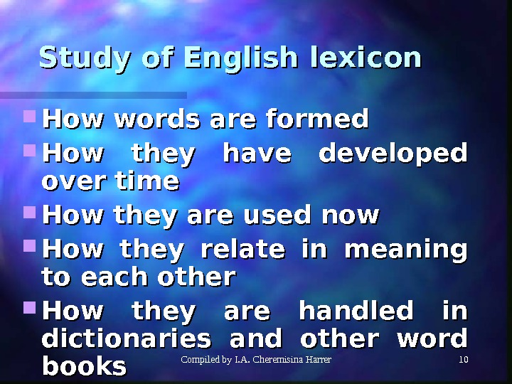 Compiled by I. A. Cheremisina Harrer 1010 Study of English lexicon How words are formed How