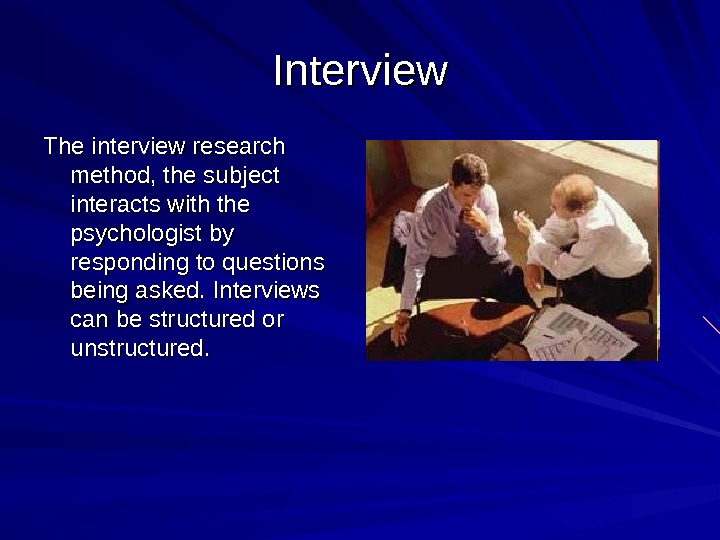 Interview The interview research method, the subject interacts with the psychologist by responding to questions being