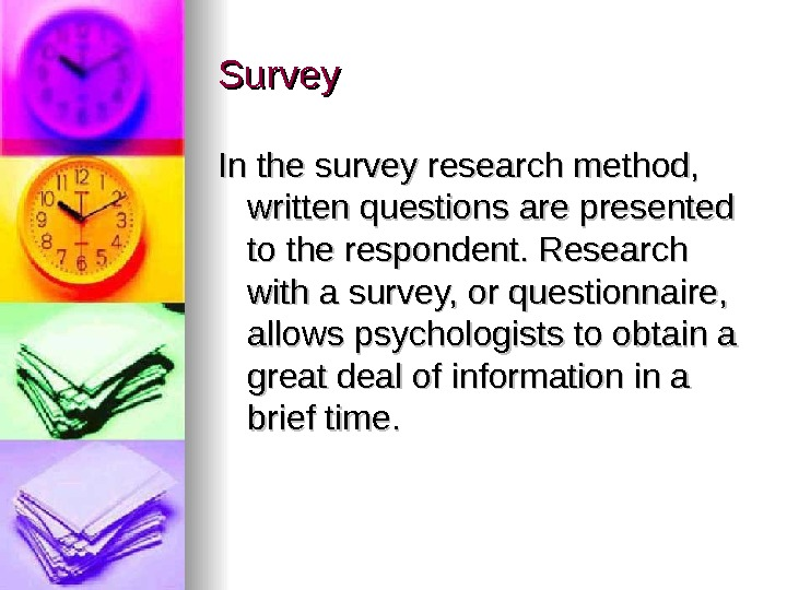 Survey In the survey research method,  written questions are presented to the respondent. Research with