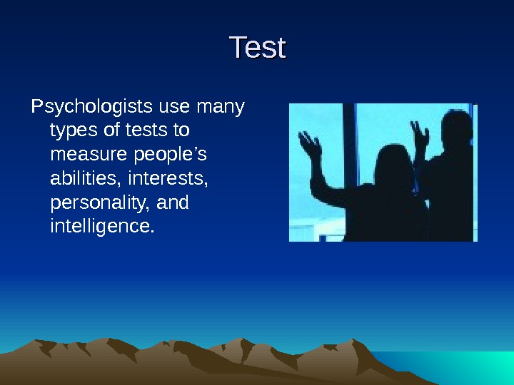 Test Psychologists use many types of tests to measure people's abilities, interests,  personality, and intelligence.