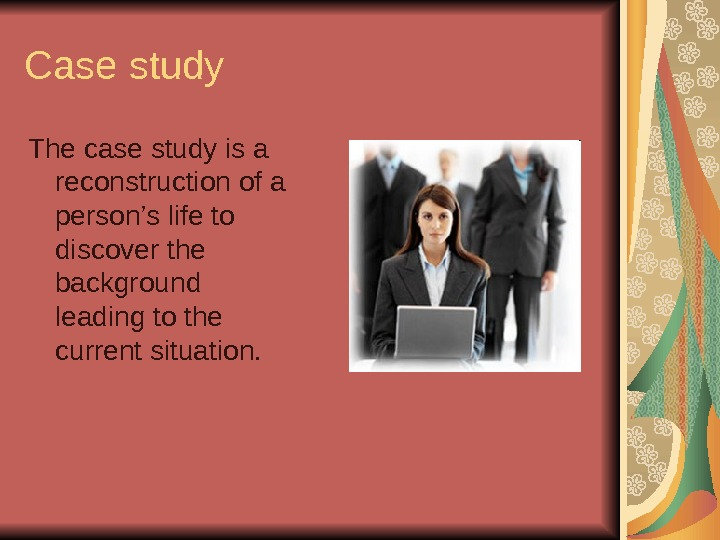 Case study The case study is a reconstruction of a person's life to discover the background