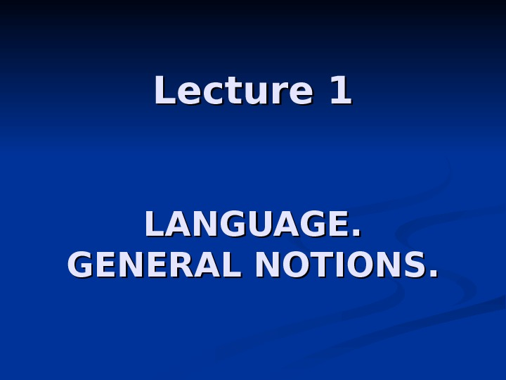 Lecture 1 LANGUAGE. GENERAL NOTIONS.