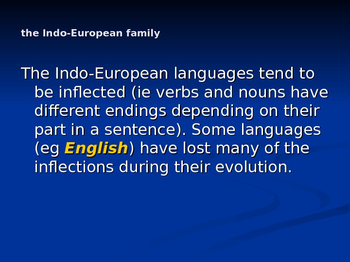 the Indo-European family The Indo-European languages tend to be inflected (ie verbs and nouns have different