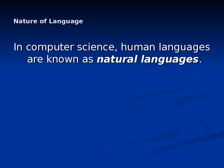 Nature of Language In computer science, human languages are known as natural languages. .